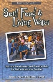Soul Food And Living Water: Spiritual Nourishment And Practical Help For African American Families ebook by Powell,Yolanda,and Powell,William J.
