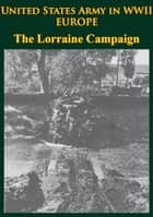 United States Army in WWII - Europe - the Lorraine Campaign - [Illustrated Edition] ebook by Charles B. MacDonald