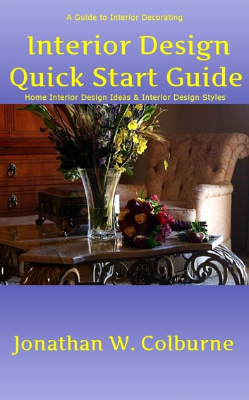 Interior Design Quick Start Guide: A Guide to Interior Decorating - Home Interior Design Ideas & Interior Design Styles ebook by Jonathan W. Colburne