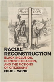 Racial Reconstruction - Black Inclusion, Chinese Exclusion, and the Fictions of Citizenship ebook by Edlie L. Wong