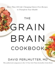 The Grain Brain Cookbook - More Than 150 Life-Changing Gluten-Free Recipes to Transform Your Health ebook by David Perlmutter