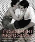 The Art of Engagement Photography - Creative Techniques for Couples in Love ebook by Elizabeth Etienne
