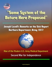 """Some System of the Nature Here Proposed"": Joseph Lovell's Remarks on the Sick Report, Northern Department, Army 1817, Rise of the Modern U.S. Army Medical Department - Second War for Independence ebook by Progressive Management"