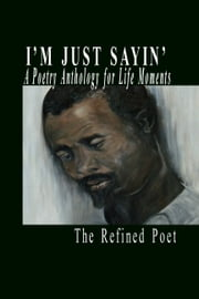 I'm Just Sayin': A Poetry Anthology for Life Moments ebook by The Refined Poet