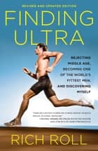 Finding Ultra, Revised and Updated Edition - Rejecting Middle Age, Becoming One of the World's Fittest Men, and Discovering Myself ebook by