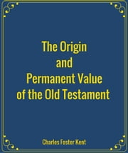 The Origin and Permanent Value of the Old Testament ebook by Charles Foster Kent
