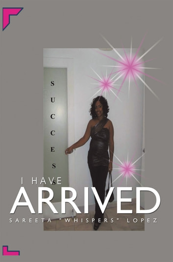 I Have Arrived ebook by Sarreta Lopez