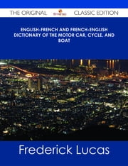 English-French and French-English dictionary of the motor car, cycle, and boat - The Original Classic Edition ebook by Frederick Lucas