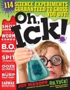 Oh, Ick! - 114 Science Experiments Guaranteed to Gross You Out! ebook by Joy Masoff, Jessica Garrett, Ben Ligon