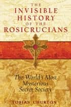 The Invisible History of the Rosicrucians: The World's Most Mysterious Secret Society ebook by Tobias Churton
