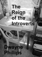 The Reign of the Introverts ebook by Dwayne Phillips
