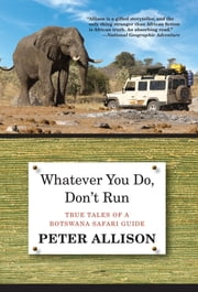 Whatever You Do, Don't Run - True Tales of a Botswana Safari Guide ebook by Peter Allison