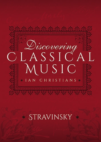 Discovering Classical Music: Stravinsky - His Life, The Person, His Music ebook by Ian Christians,Sir Charles Groves CBE