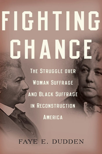 Fighting Chance - The Struggle over Woman Suffrage and Black Suffrage in Reconstruction America ebook by Faye E. Dudden