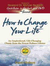 How to Change Your Life - An Inspirational, Life-Changing Classic from the Ernest Holmes Library ebook by Ernest Holmes,Michael Beckwith