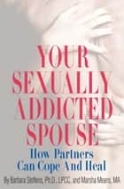 Your Sexually Addicted Spouse ebook by Barbara Steffens,Marsha Means