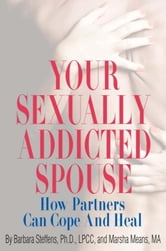 Your Sexually Addicted Spouse - How Partners Can Cope and Heal ebook by Barbara Steffens,Marsha Means