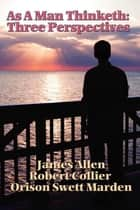 As a Man Thinketh: 3 Perspectives ebook by James Allen, Orison Swett Marden
