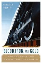 Blood, Iron, and Gold - How the Railways Transformed the World ebook by Christian Wolmar