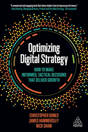 Optimizing Digital Strategy - How to Make Informed, Tactical Decisions that Deliver Growth ebook by Professor Christopher Bones,James Hammersley,Nick Shaw