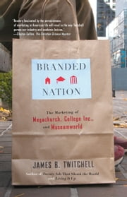Branded Nation - The Marketing of Megachurch, College Inc., and Museumworld ebook by James B. Twitchell