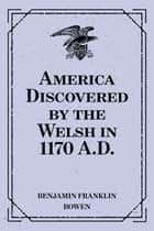 America Discovered by the Welsh in 1170 A.D. ebook by Benjamin Franklin Bowen