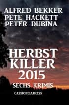 Herbst Killer 2015: Sechs Krimis ebook by Alfred Bekker, Pete Hackett, Peter Dubina