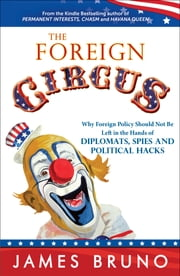 The Foreign Circus - Why Foreign Policy Should Not Be Left in the Hands of Diplomats, Spies and Political Hacks ebook by James Bruno