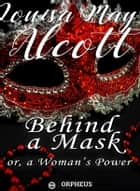 Behind a Mask; or, a Woman's Power ebook by Louisa May Alcott
