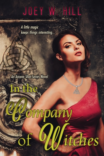 In the Company of Witches - An Arcane Shot Series Novel ebook by Joey W. Hill