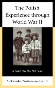 The Polish Experience through World War II - A Better Day Has Not Come ebook by Aleksandra Ziolkowska-Boehm,Neal Pease