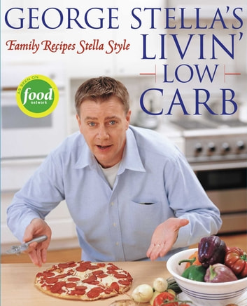 George Stella's Livin' Low Carb - Family Recipes Stella Style ebook by George Stella