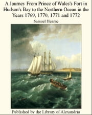 A Journey From Prince of Wales's Fort in Hudson's Bay to The NorThern Ocean in The Years 1769, 1770, 1771 and 1772 ebook by Samuel Hearne