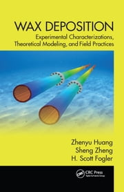 Wax Deposition - Experimental Characterizations, Theoretical Modeling, and Field Practices ebook by Zhenyu Huang,Sheng Zheng,H. Scott Fogler