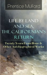 Prentice Mulford: Life by Land and Sea, The Californian's Return - Twenty Years From Home & Other Autobiographical Works - From one of the New Thought pioneers, author of Thoughts are Things, Your Forces and How to Use Them, The God in You, The Swamp Angel, Gift of Spirit & The Gift of Understanding ebook by Prentice Mulford
