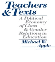 Teachers and Texts - A Political Economy of Class and Gender Relations in Education ebook by Michael W. Apple