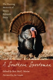 A Southern Sportsman - The Hunting Memoirs of Henry Edwards Davis ebook by Ben McC. Moïse,Jim Casada