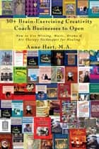 30+ Brain-Exercising Creativity Coach Businesses to Open - How to Use Writing, Music, Drama & Art Therapy Techniques for Healing ebook by Anne Hart