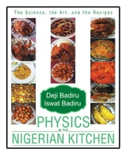 Physics in the Nigerian Kitchen - The Science, the Art, and the Recipes ebook by Deji Badiru and Iswat Badiru