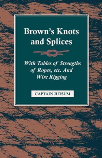 Brown's Knots And Splices - With Tables Of Strengths Of Ropes, etc And Wire Rigging ebook by Captain Jutsum