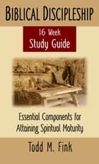 Biblical Discipleship Study Guide: Essential Components for Attaining Spiritual Maturity ebook by Dr. Todd M. Fink