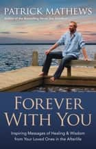 Forever With You: Inspiring Messages of Healing & Wisdom from your Loved Ones in the Afterlife ebook by Patrick Mathews