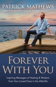 Forever With You: Inspiring Messages of Healing & Wisdom from your Loved Ones in the Afterlife - Inspiring Messages of Healing & Wisdom from your Loved Ones in the Afterlife ebook by Patrick Mathews