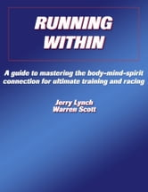 Running Within - A Guide to Mastering the Body-Mind-Spirit Connection for Ultimate Training and Racing ebook by Jerry Lynch, Warren Scott