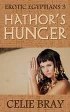 Hathor's Hunger - Erotic Egyptians, #3 ebook by Celie Bray