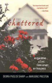 Shattered - Reclaiming a Life Torn Apart by Violence ebook by Debra Puglisi Sharp