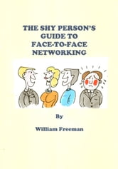 The Shy Person's Guide to Face-To-Face Networking ebook by William Freeman