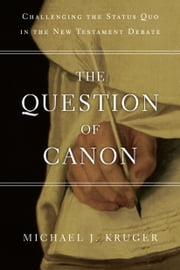 The Question of Canon - Challenging the Status Quo in the New Testament Debate ebook by Michael J. Kruger