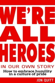 We're All Heroes In Our Own Story ebook by Jon Quitt