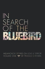 In Search of the Bluebird - Melancholy Stories on Love and Terror ebook by Franco D'Rivera